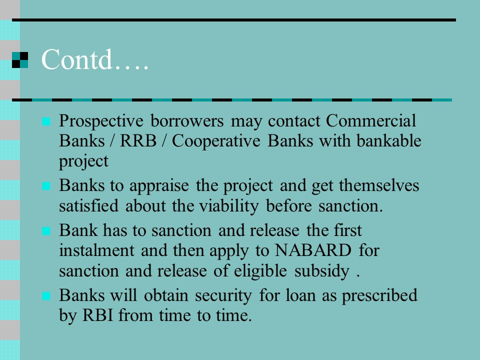 Contd…. Prospective borrowers may contact Commercial Banks / RRB / Cooperative Banks with bankable project Banks to appraise the project and get thems