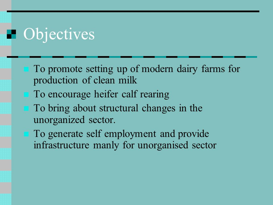 Objectives To promote setting up of modern dairy farms for production of clean milk To encourage heifer calf rearing To bring about structural changes in the unorganized sector.