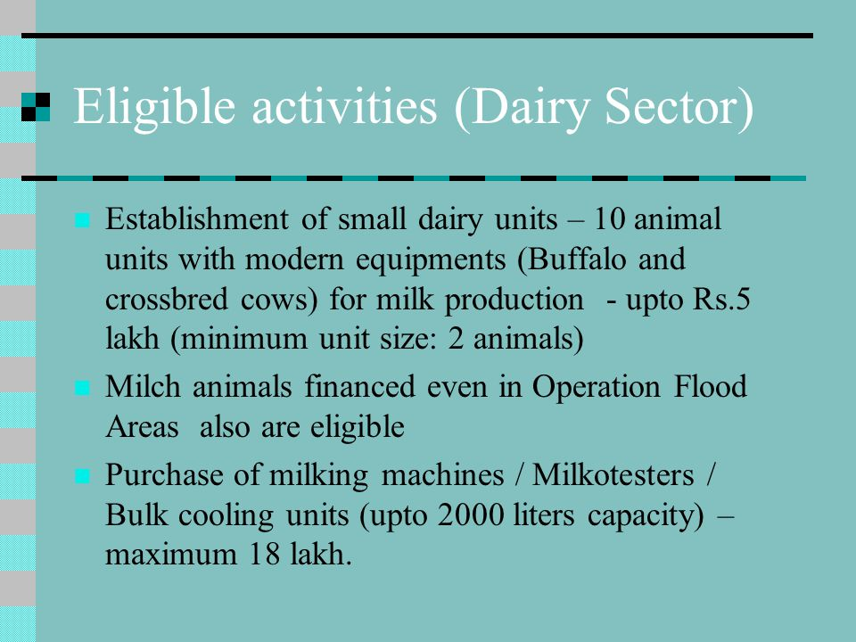 Eligible activities (Dairy Sector) Establishment of small dairy units – 10 animal units with modern equipments (Buffalo and crossbred cows) for milk p