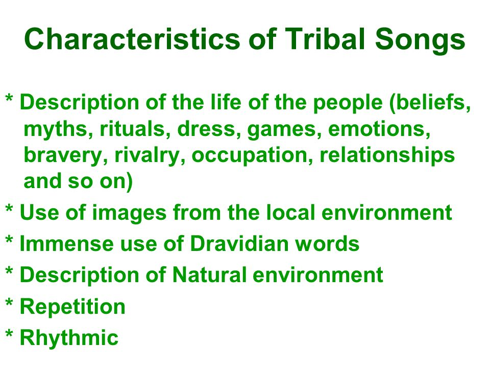 Characteristics of Tribal Songs * Description of the life of the people (beliefs, myths, rituals, dress, games, emotions, bravery, rivalry, occupation, relationships and so on) * Use of images from the local environment * Immense use of Dravidian words * Description of Natural environment * Repetition * Rhythmic