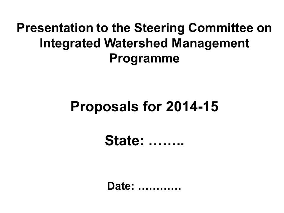 Presentation to the Steering Committee on Integrated Watershed Management Programme Proposals for 2014-15 State: ……..