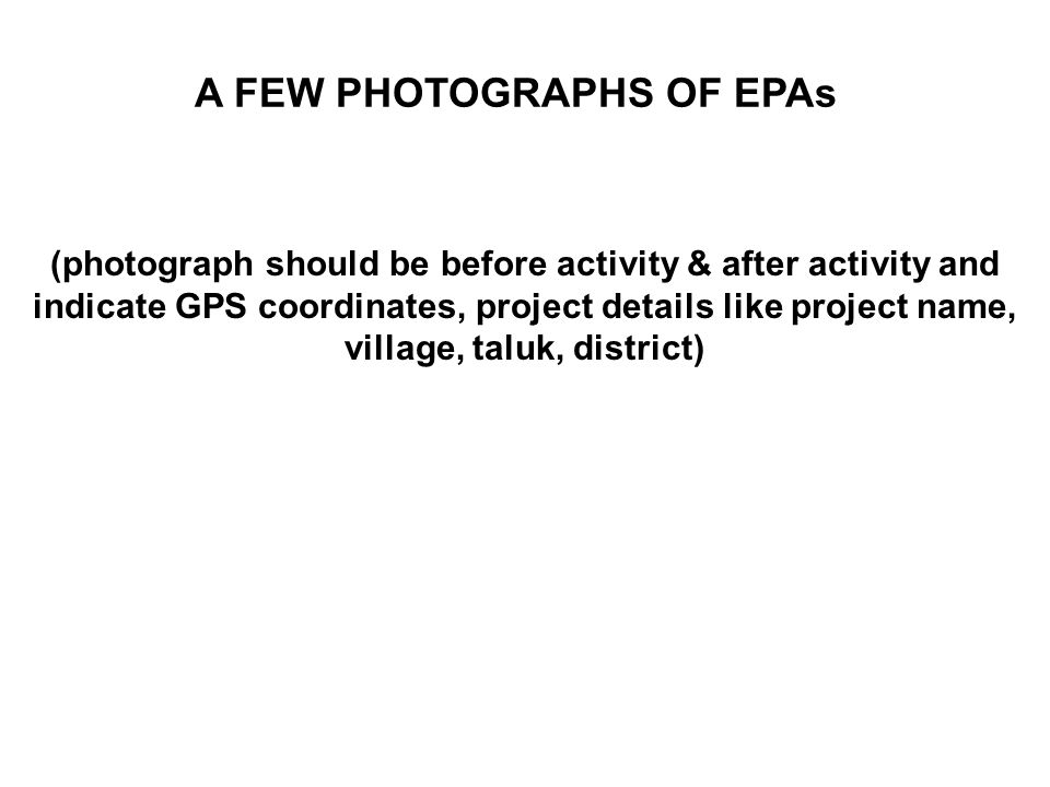 A FEW PHOTOGRAPHS OF EPAs (photograph should be before activity & after activity and indicate GPS coordinates, project details like project name, village, taluk, district)