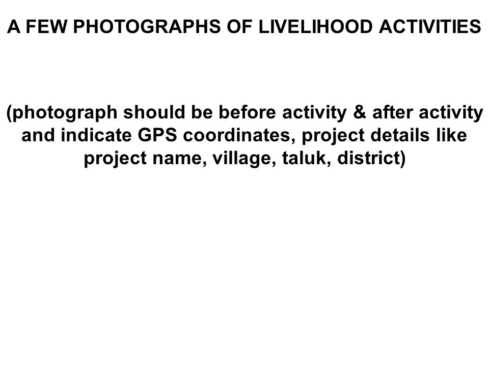 A FEW PHOTOGRAPHS OF LIVELIHOOD ACTIVITIES (photograph should be before activity & after activity and indicate GPS coordinates, project details like p