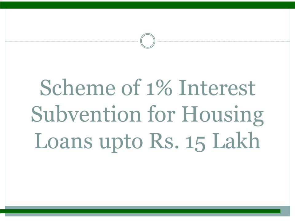 1% Interest Subvention Scheme for Housing Loans Introduction From FY 2009-10, the Government of India introduced an interest subvention Scheme of 1% p.a.