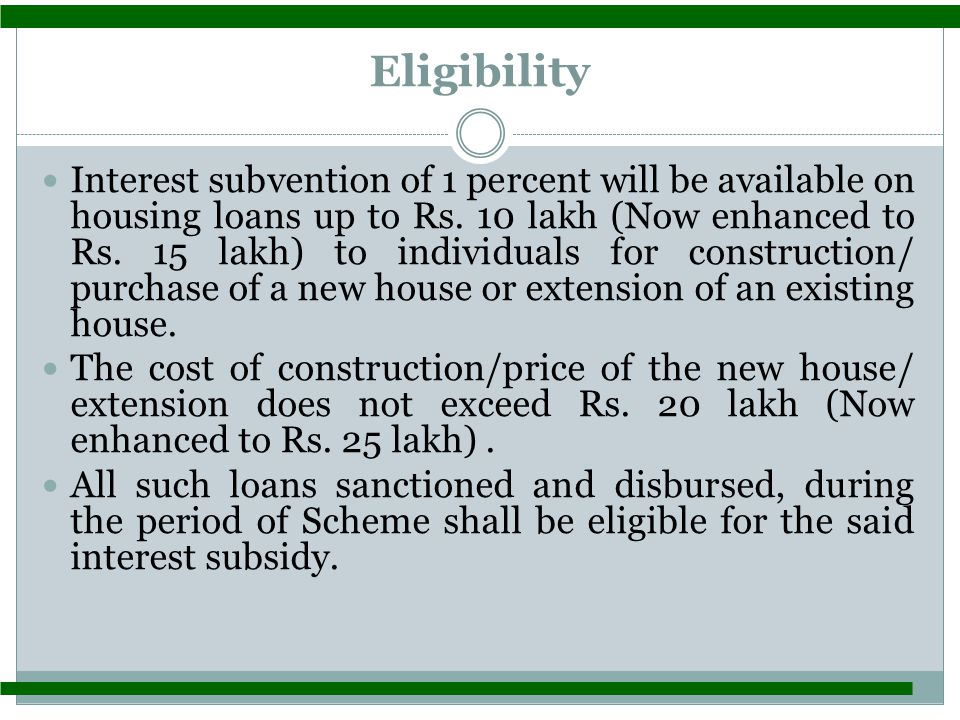 Eligibility Interest subvention of 1 percent will be available on housing loans up to Rs.