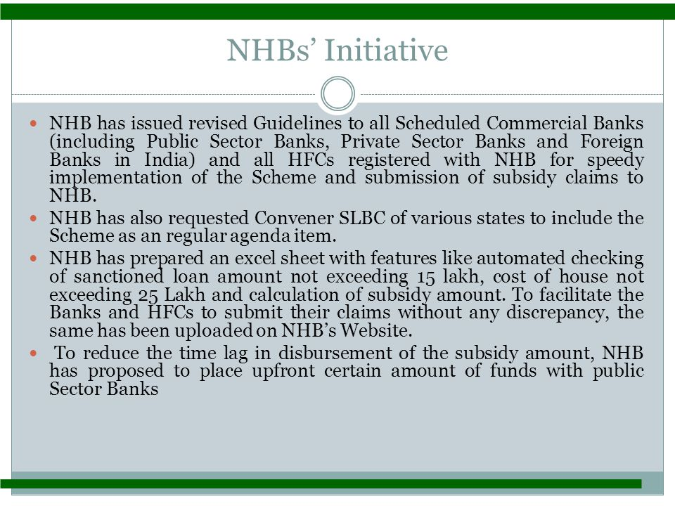 NHBs' Initiative NHB has issued revised Guidelines to all Scheduled Commercial Banks (including Public Sector Banks, Private Sector Banks and Foreign Banks in India) and all HFCs registered with NHB for speedy implementation of the Scheme and submission of subsidy claims to NHB.