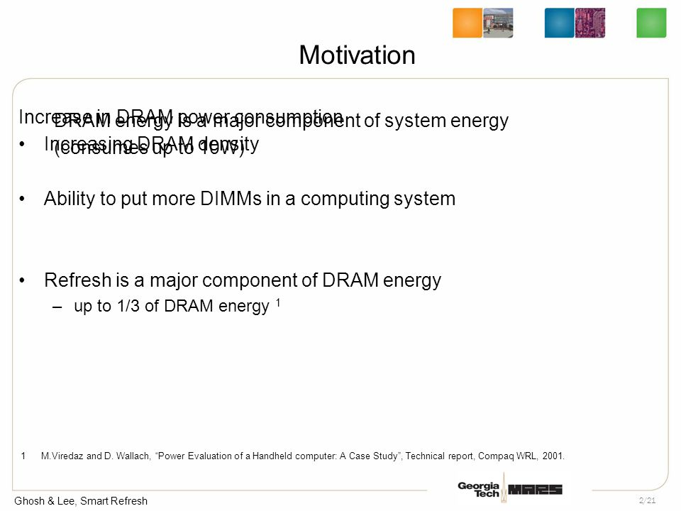 Ghosh & Lee, Smart Refresh 2/21 Motivation Increase in DRAM power consumption Increasing DRAM density Ability to put more DIMMs in a computing system Refresh is a major component of DRAM energy –up to 1/3 of DRAM energy 1 DRAM energy is a major component of system energy (consumes up to 10W) 1 M.Viredaz and D.