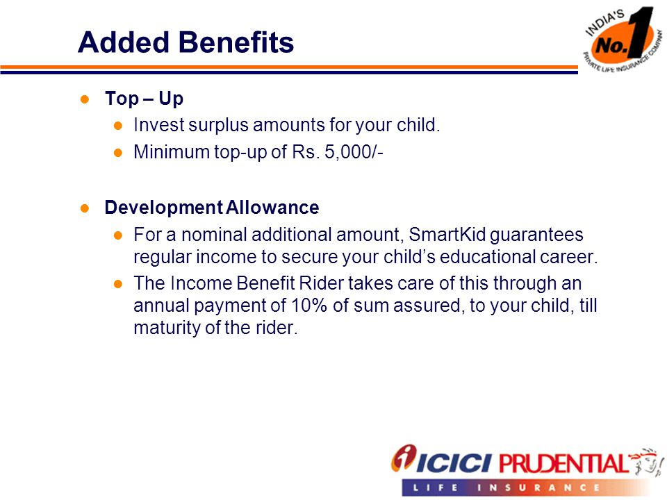 Added Benefits Top – Up Invest surplus amounts for your child. Minimum top-up of Rs. 5,000/- Development Allowance For a nominal additional amount, Sm