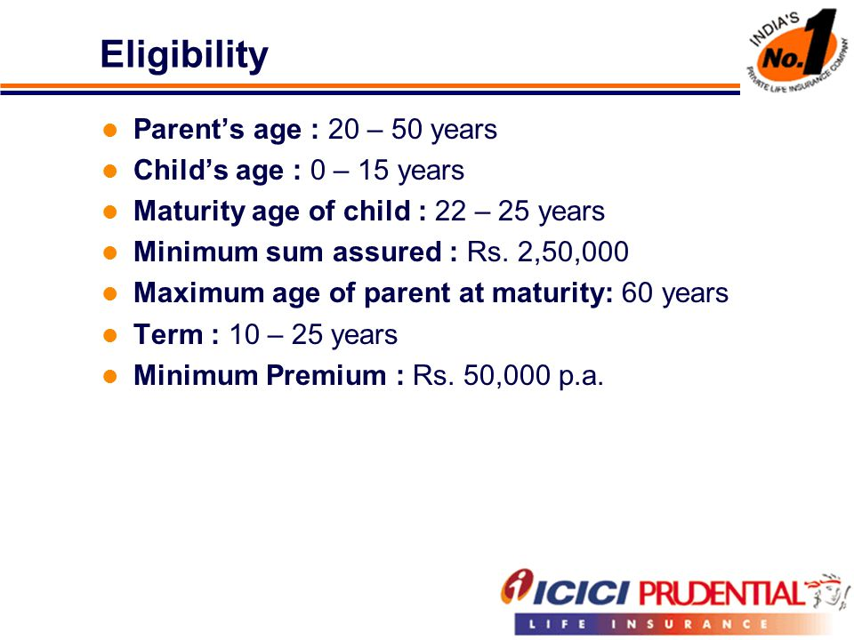 Eligibility Parent's age : 20 – 50 years Child's age : 0 – 15 years Maturity age of child : 22 – 25 years Minimum sum assured : Rs. 2,50,000 Maximum a
