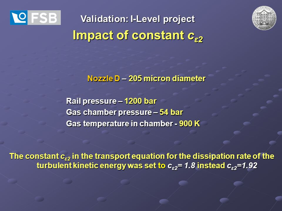 Validation: I-Level project Impact of constant c ε2 Nozzle D – 205 micron diameter Rail pressure – 1200 bar Gas chamber pressure – 54 bar Gas temperature in chamber - 900 K The constant c ε2 in the transport equation for the dissipation rate of the turbulent kinetic energy was set to c ε2 = 1.8 instead c ε2 =1.92