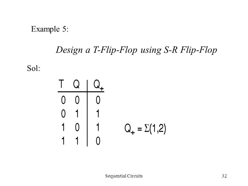 Sequential Circuits32 Example 5: Design a T-Flip-Flop using S-R Flip-Flop Sol: