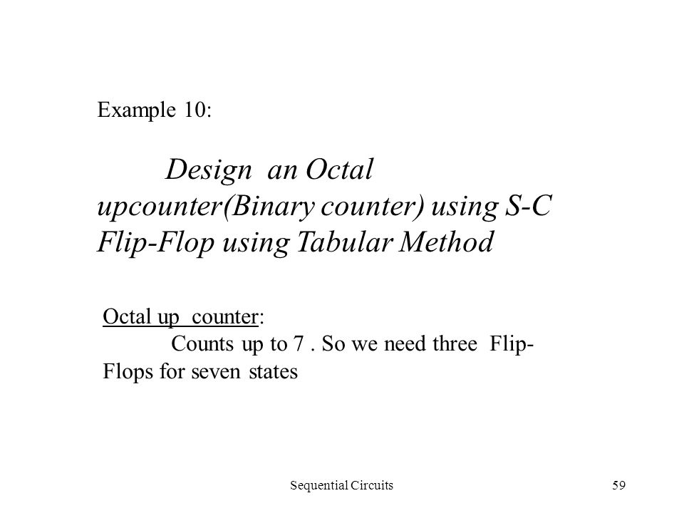 Sequential Circuits59 Example 10: Design an Octal upcounter(Binary counter) using S-C Flip-Flop using Tabular Method Octal up counter: Counts up to 7.
