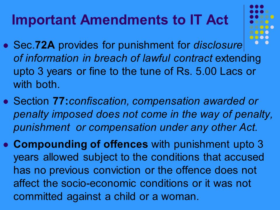 Important Amendments to IT Act Sec.72A provides for punishment for disclosure of information in breach of lawful contract extending upto 3 years or fi