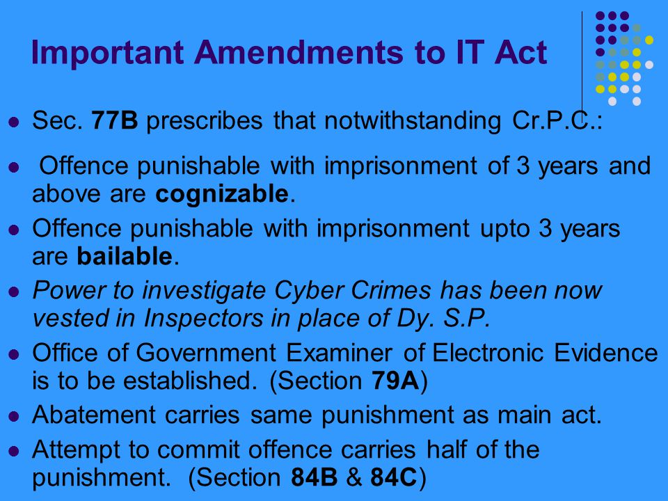 Important Amendments to IT Act Sec. 77B prescribes that notwithstanding Cr.P.C.: Offence punishable with imprisonment of 3 years and above are cogniza