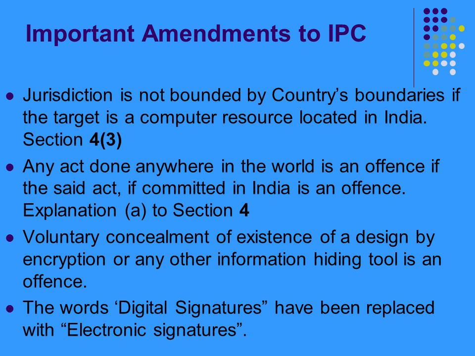 Important Amendments to IPC Jurisdiction is not bounded by Country's boundaries if the target is a computer resource located in India. Section 4(3) An