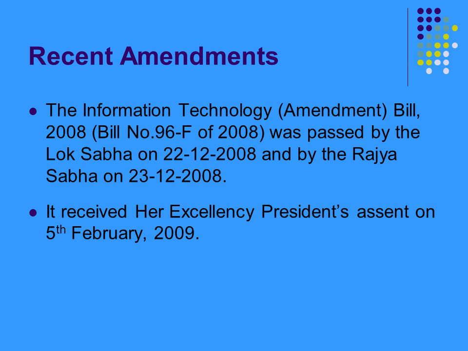 Recent Amendments The Information Technology (Amendment) Bill, 2008 (Bill No.96-F of 2008) was passed by the Lok Sabha on 22-12-2008 and by the Rajya