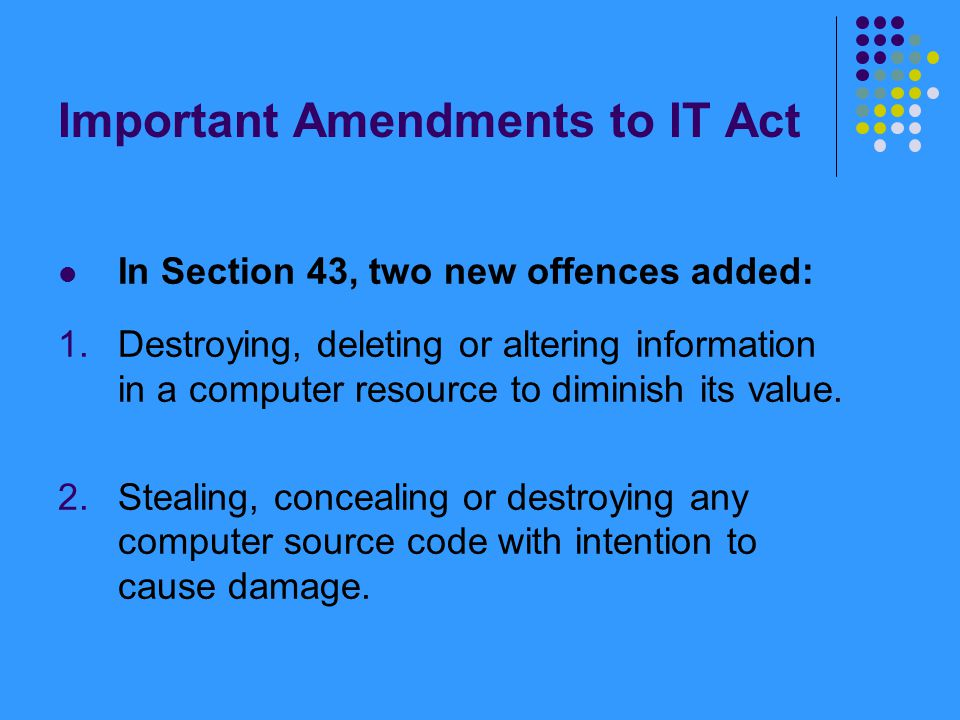 Important Amendments to IT Act In Section 43, two new offences added: 1.Destroying, deleting or altering information in a computer resource to diminis