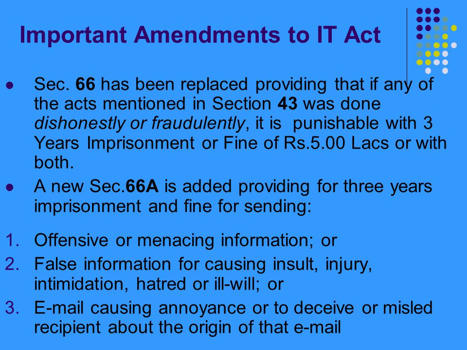Important Amendments to IT Act Section 66B makes it an offence to dishonestly receive or retain any stolen computer resource or communication device which is punishable with 3 years imprisonment or fine upto Rs.