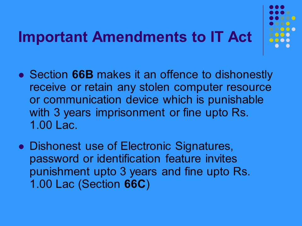 Important Amendments to IT Act Section 66B makes it an offence to dishonestly receive or retain any stolen computer resource or communication device w