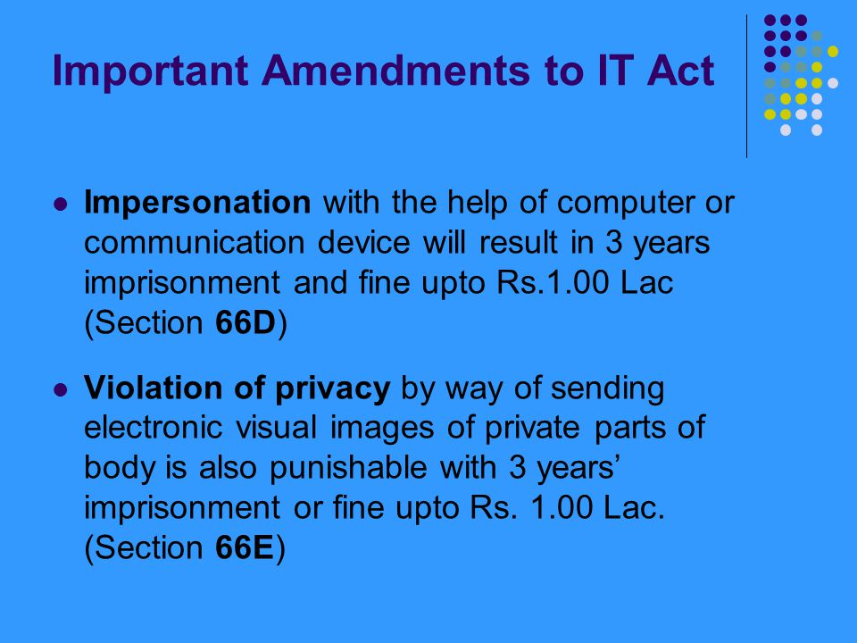 Important Amendments to IT Act Impersonation with the help of computer or communication device will result in 3 years imprisonment and fine upto Rs.1.