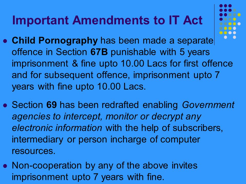 Important Amendments to IT Act Child Pornography has been made a separate offence in Section 67B punishable with 5 years imprisonment & fine upto 10.0