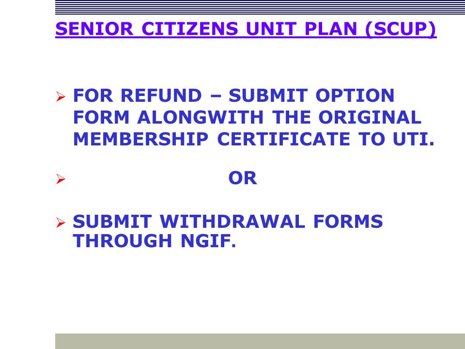 SENIOR CITIZENS UNIT PLAN (SCUP)  FOR REFUND – SUBMIT OPTION FORM ALONGWITH THE ORIGINAL MEMBERSHIP CERTIFICATE TO UTI.