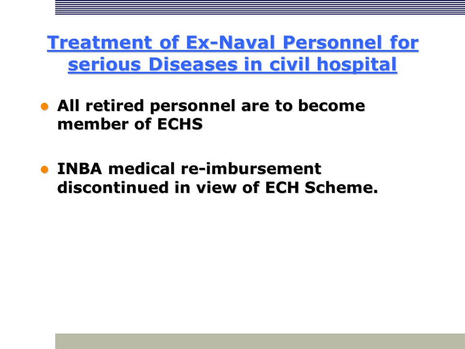 Treatment of Ex-Naval Personnel for serious Diseases in civil hospital All retired personnel are to become member of ECHS All retired personnel are to become member of ECHS INBA medical re-imbursement discontinued in view of ECH Scheme.