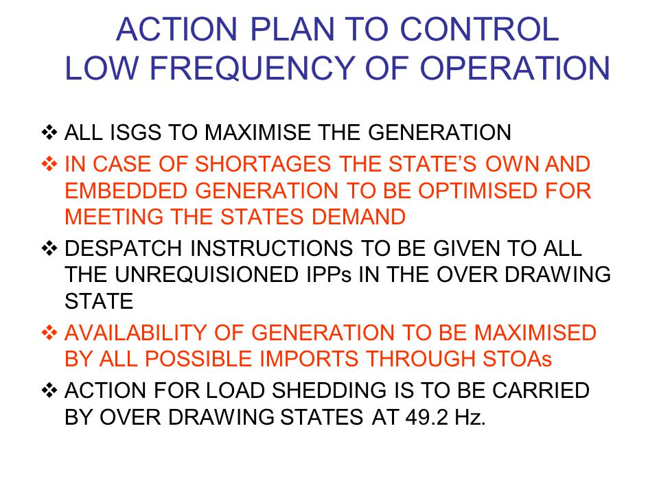 ACTION PLAN TO CONTROL LOW FREQUENCY OF OPERATION  ALL ISGS TO MAXIMISE THE GENERATION  IN CASE OF SHORTAGES THE STATE'S OWN AND EMBEDDED GENERATION TO BE OPTIMISED FOR MEETING THE STATES DEMAND  DESPATCH INSTRUCTIONS TO BE GIVEN TO ALL THE UNREQUISIONED IPPs IN THE OVER DRAWING STATE  AVAILABILITY OF GENERATION TO BE MAXIMISED BY ALL POSSIBLE IMPORTS THROUGH STOAs  ACTION FOR LOAD SHEDDING IS TO BE CARRIED BY OVER DRAWING STATES AT 49.2 Hz.