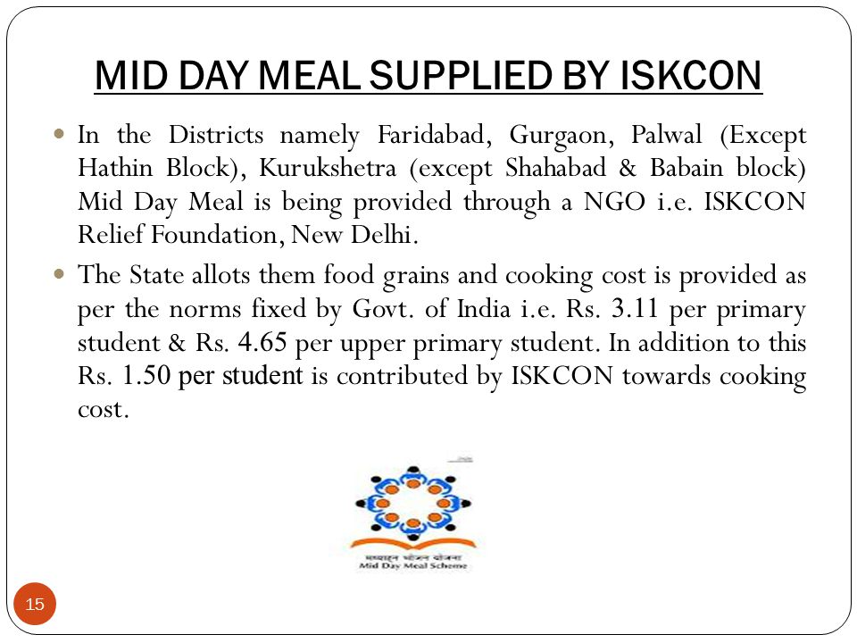 MID DAY MEAL SUPPLIED BY ISKCON 15 In the Districts namely Faridabad, Gurgaon, Palwal (Except Hathin Block), Kurukshetra (except Shahabad & Babain block) Mid Day Meal is being provided through a NGO i.e.