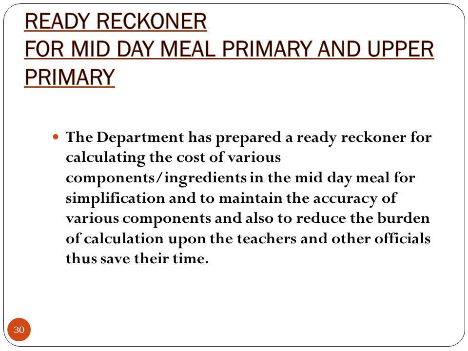 30 The Department has prepared a ready reckoner for calculating the cost of various components/ingredients in the mid day meal for simplification and