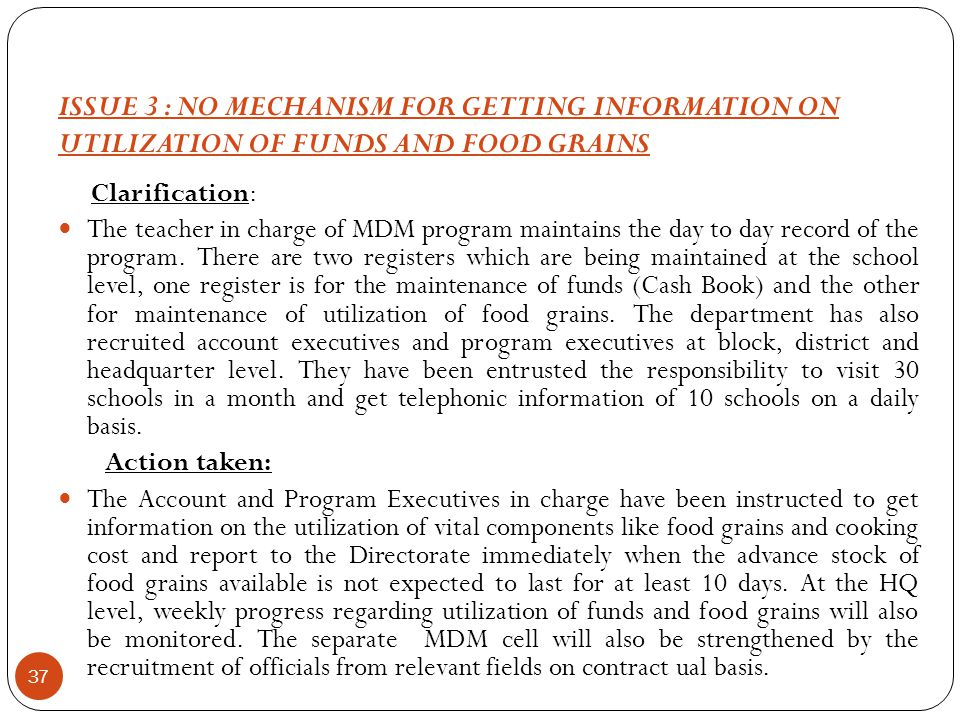 ISSUE 3 : NO MECHANISM FOR GETTING INFORMATION ON UTILIZATION OF FUNDS AND FOOD GRAINS 37 Clarification: The teacher in charge of MDM program maintains the day to day record of the program.