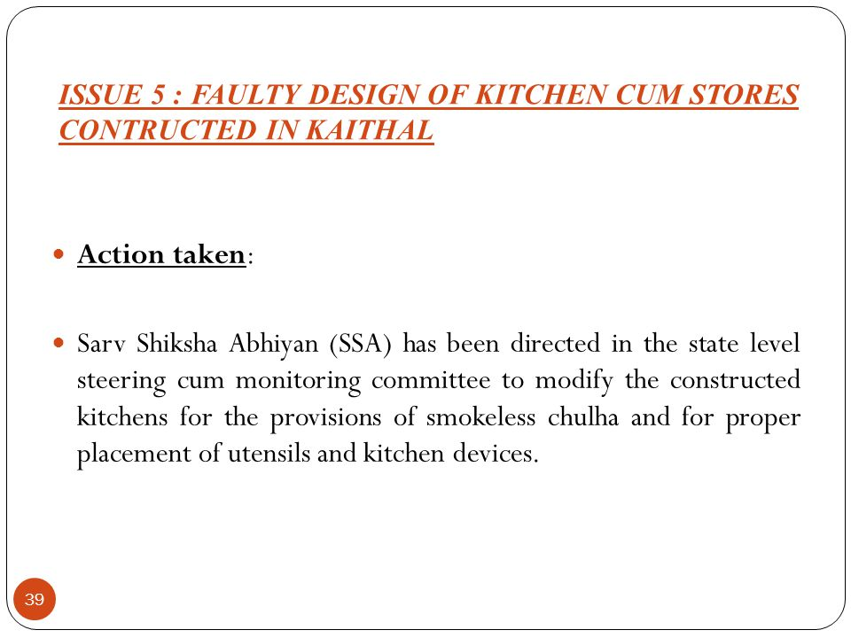 ISSUE 5 : FAULTY DESIGN OF KITCHEN CUM STORES CONTRUCTED IN KAITHAL 39 Action taken: Sarv Shiksha Abhiyan (SSA) has been directed in the state level s
