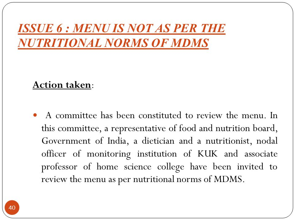 ISSUE 6 : MENU IS NOT AS PER THE NUTRITIONAL NORMS OF MDMS 40 Action taken: A committee has been constituted to review the menu.