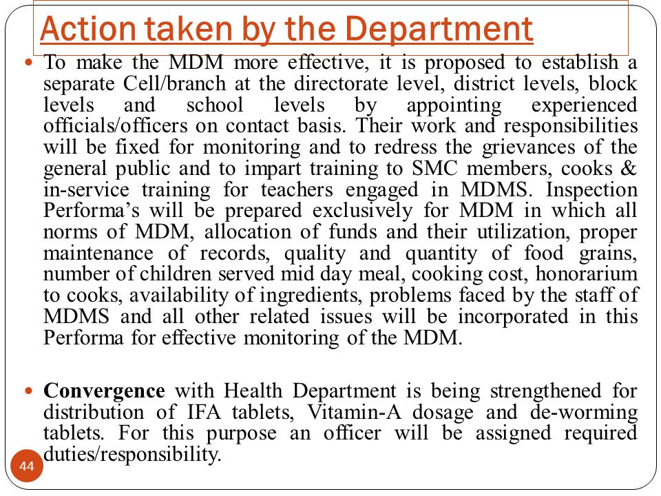 Action taken by the Department 44 To make the MDM more effective, it is proposed to establish a separate Cell/branch at the directorate level, district levels, block levels and school levels by appointing experienced officials/officers on contact basis.
