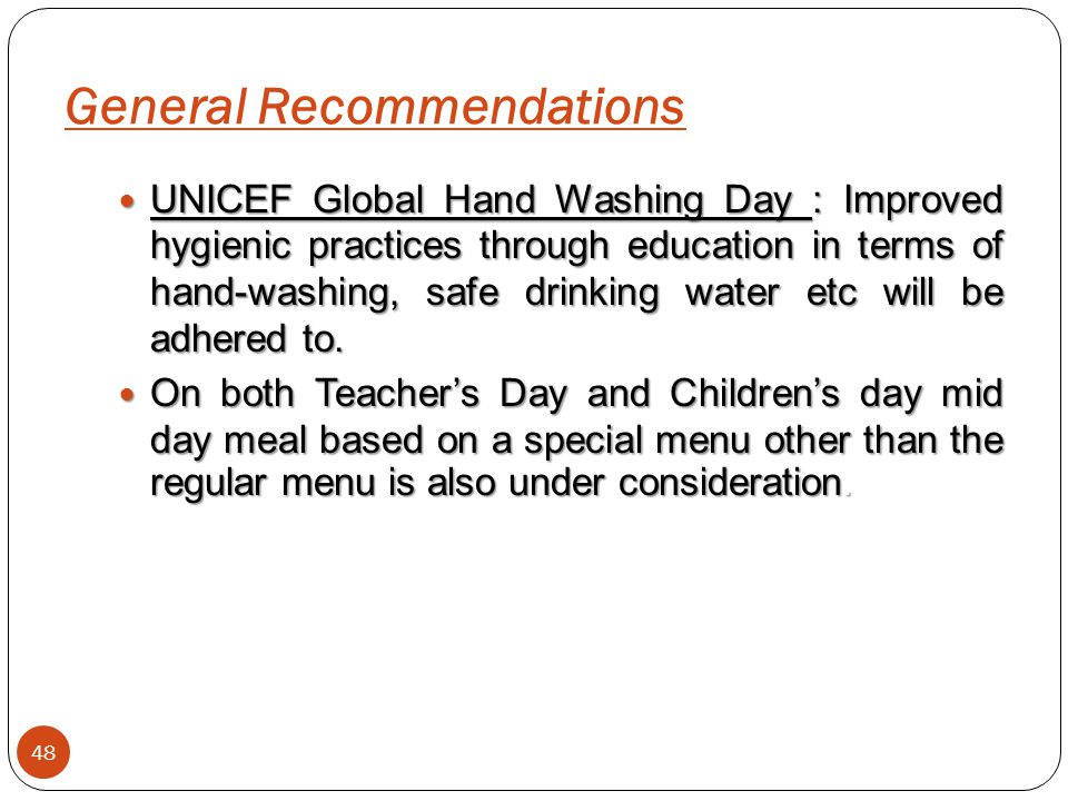 General Recommendations 48 UNICEF Global Hand Washing Day : Improved hygienic practices through education in terms of hand-washing, safe drinking wate