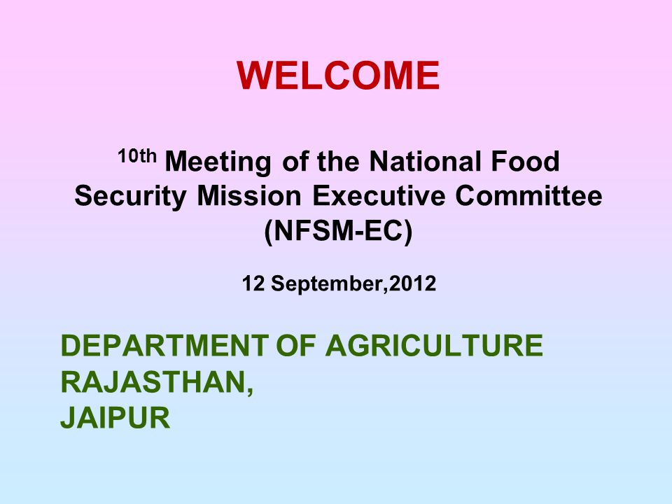 DEPARTMENT OF AGRICULTURE RAJASTHAN, JAIPUR WELCOME 10th Meeting of the National Food Security Mission Executive Committee (NFSM-EC) 12 September,2012