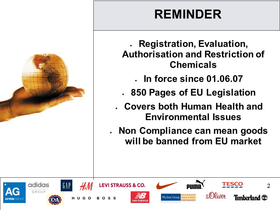 2 REMINDER  Registration, Evaluation, Authorisation and Restriction of Chemicals  In force since 01.06.07  850 Pages of EU Legislation  Covers both Human Health and Environmental Issues  Non Compliance can mean goods will be banned from EU market