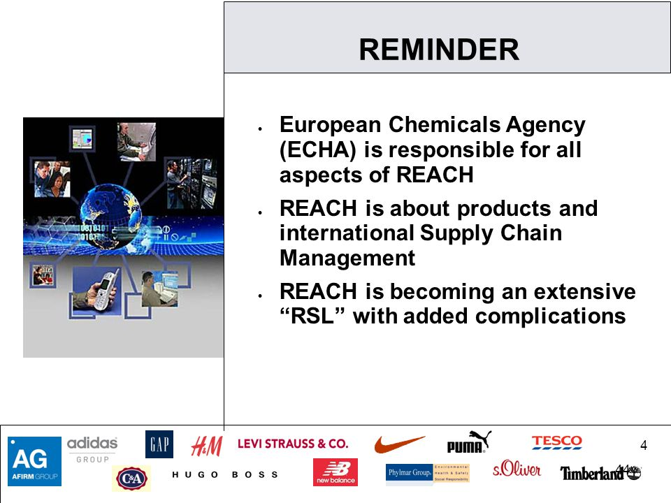 4 44  European Chemicals Agency (ECHA) is responsible for all aspects of REACH  REACH is about products and international Supply Chain Management  REACH is becoming an extensive RSL with added complications REMINDER
