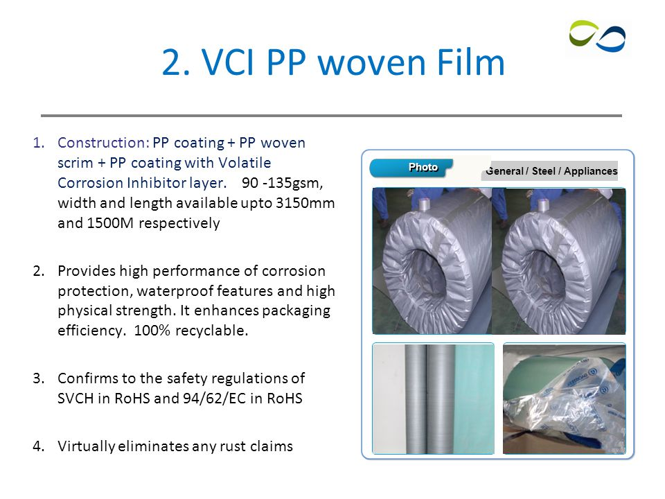 4 2. VCI PP woven Film 1.Construction: PP coating + PP woven scrim + PP coating with Volatile Corrosion Inhibitor layer. 90 -135gsm, width and length