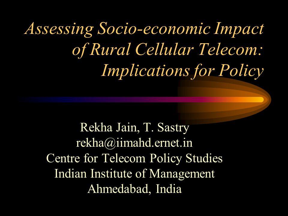 Assessing Socio-economic Impact of Rural Cellular Telecom: Implications for Policy Rekha Jain, T. Sastry rekha@iimahd.ernet.in Centre for Telecom Poli