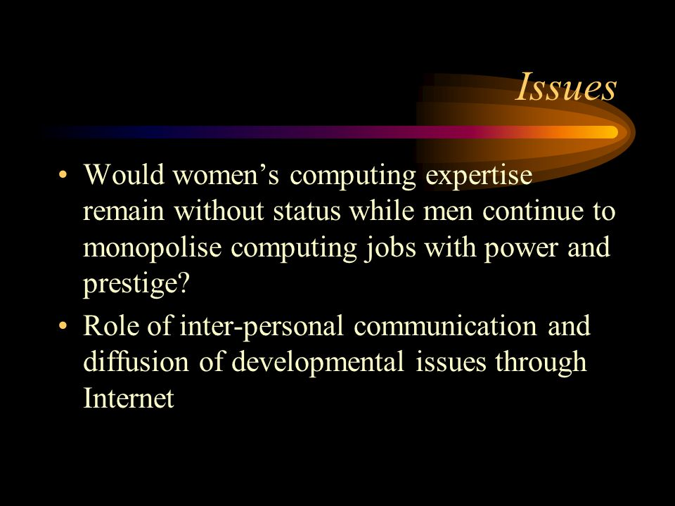 Issues Would women's computing expertise remain without status while men continue to monopolise computing jobs with power and prestige? Role of inter-