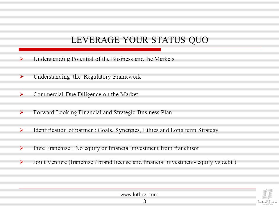 LEVERAGE YOUR STATUS QUO  Understanding Potential of the Business and the Markets  Understanding the Regulatory Framework  Commercial Due Diligence on the Market  Forward Looking Financial and Strategic Business Plan  Identification of partner : Goals, Synergies, Ethics and Long term Strategy  Pure Franchise : No equity or financial investment from franchisor  Joint Venture (franchise / brand license and financial investment- equity vs debt ) www.luthra.com 3