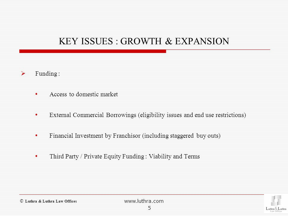 KEY ISSUES : GROWTH & EXPANSION  Funding : Access to domestic market External Commercial Borrowings (eligibility issues and end use restrictions) Financial Investment by Franchisor (including staggered buy outs) Third Party / Private Equity Funding : Viability and Terms www.luthra.com 5 © Luthra & Luthra Law Offices