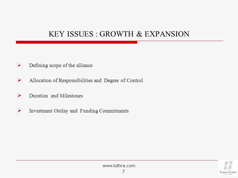 KEY ISSUES : GROWTH & EXPANSION  Defining scope of the alliance  Allocation of Responsibilities and Degree of Control  Duration and Milestones  Investment Outlay and Funding Commitments www.luthra.com 7