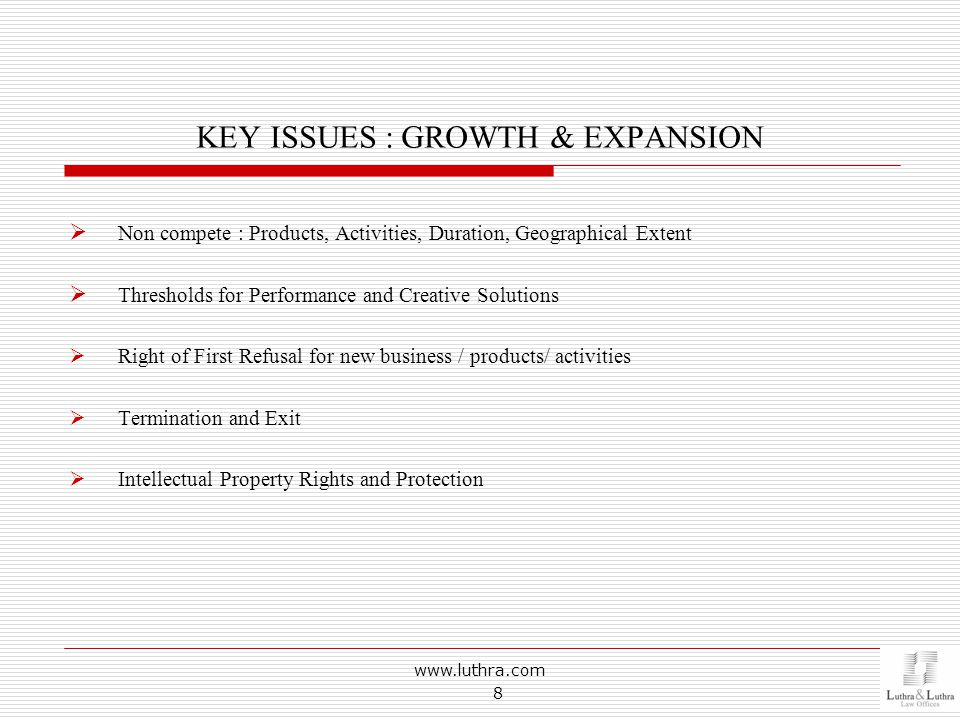 KEY ISSUES : GROWTH & EXPANSION  Non compete : Products, Activities, Duration, Geographical Extent  Thresholds for Performance and Creative Solutions  Right of First Refusal for new business / products/ activities  Termination and Exit  Intellectual Property Rights and Protection www.luthra.com 8