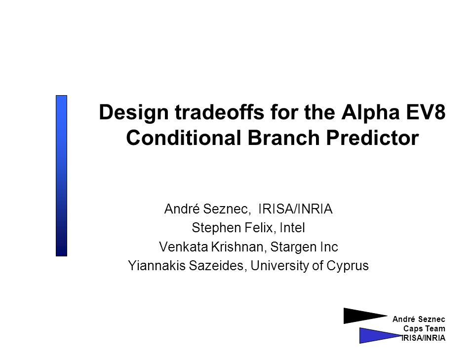 André Seznec Caps Team IRISA/INRIA Design tradeoffs for the Alpha EV8 Conditional Branch Predictor André Seznec, IRISA/INRIA Stephen Felix, Intel Venkata Krishnan, Stargen Inc Yiannakis Sazeides, University of Cyprus