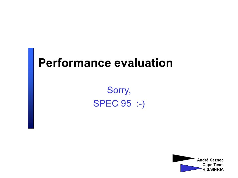 André Seznec Caps Team IRISA/INRIA Performance evaluation Sorry, SPEC 95 :-)