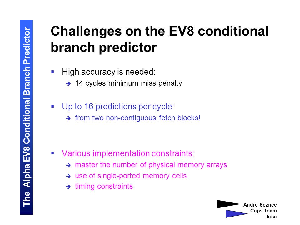 The Alpha EV8 Conditional Branch Predictor André Seznec Caps Team Irisa Challenges on the EV8 conditional branch predictor  High accuracy is needed:  14 cycles minimum miss penalty  Up to 16 predictions per cycle:  from two non-contiguous fetch blocks.