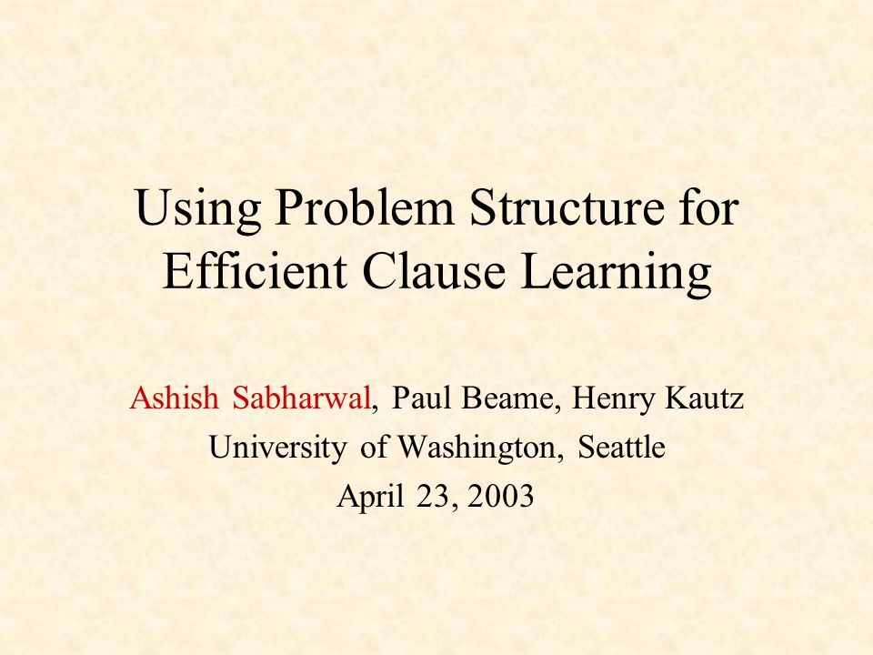 Using Problem Structure for Efficient Clause Learning Ashish Sabharwal, Paul Beame, Henry Kautz University of Washington, Seattle April 23, 2003