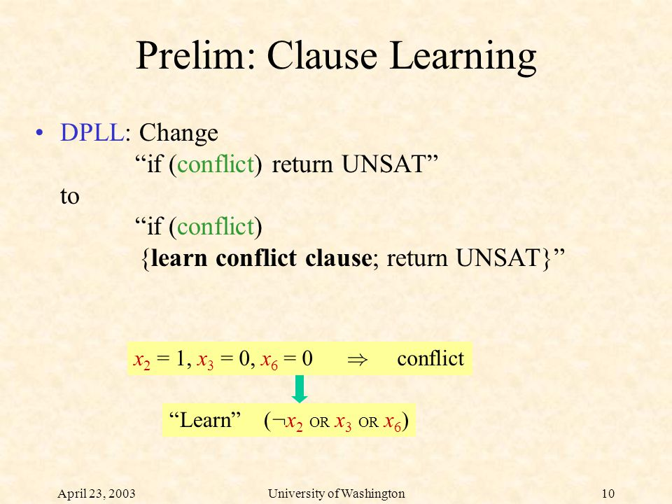 April 23, 2003University of Washington10 Prelim: Clause Learning DPLL: Change if (conflict) return UNSAT to if (conflict) {learn conflict clause; return UNSAT} x 2 = 1, x 3 = 0, x 6 = 0 ) conflict Learn ( : x 2 OR x 3 OR x 6 )